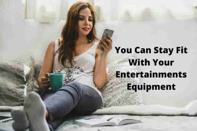 You Can Stay Fit With Your Entertainments Equipment